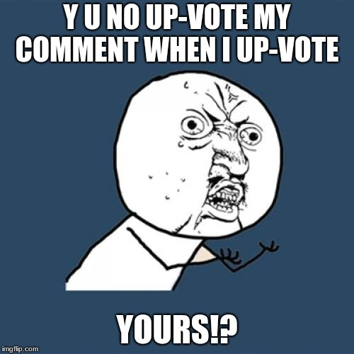 Y U No Meme | Y U NO UP-VOTE MY COMMENT WHEN I UP-VOTE YOURS!? | image tagged in memes,y u no | made w/ Imgflip meme maker