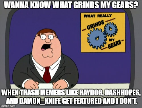 Peter Griffin News | WANNA KNOW WHAT GRINDS MY GEARS? WHEN TRASH MEMERS LIKE RAYDOG, DASHHOPES, AND DAMON_KNIFE GET FEATURED AND I DON'T. | image tagged in memes,peter griffin news,dashhopes,raydog | made w/ Imgflip meme maker