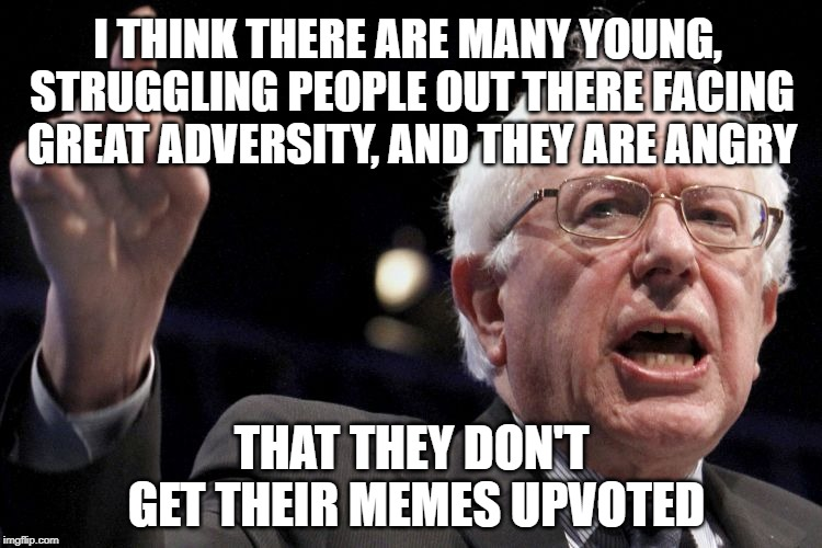 Bernie Sanders Runs for Upvotes | I THINK THERE ARE MANY YOUNG, STRUGGLING PEOPLE OUT THERE FACING GREAT ADVERSITY, AND THEY ARE ANGRY THAT THEY DON'T GET THEIR MEMES UPVOTED | image tagged in bernie sanders,memes,upvotes,salty,fishing for upvotes,ratings | made w/ Imgflip meme maker