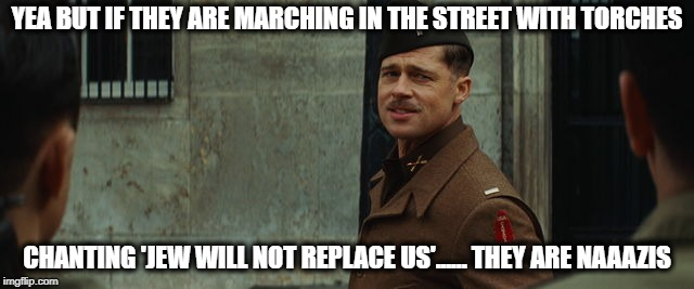 Inglorious Bastards | YEA BUT IF THEY ARE MARCHING IN THE STREET WITH TORCHES CHANTING 'JEW WILL NOT REPLACE US'...... THEY ARE NAAAZIS | image tagged in inglorious bastards | made w/ Imgflip meme maker