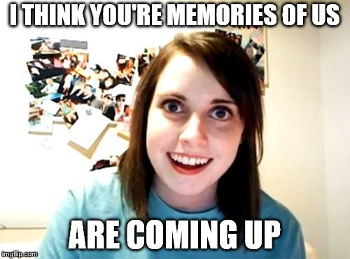 Overly Attached Girlfriend Meme | I THINK YOU'RE MEMORIES OF US ARE COMING UP | image tagged in memes,overly attached girlfriend | made w/ Imgflip meme maker