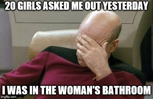 When you think ur a player but ur not | 20 GIRLS ASKED ME OUT YESTERDAY I WAS IN THE WOMAN'S BATHROOM | image tagged in memes,captain picard facepalm,girls,bathroom | made w/ Imgflip meme maker