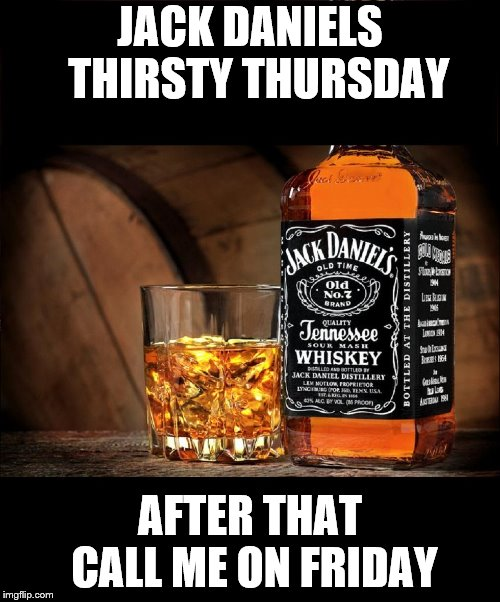 Jack daniels | JACK DANIELS  THIRSTY THURSDAY AFTER THAT CALL ME ON FRIDAY | image tagged in jack daniels,memes,meme,thirsty thursday,funny memes,funny meme | made w/ Imgflip meme maker