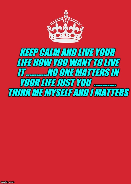 Keep Calm And Carry On Red | KEEP CALM AND LIVE YOUR LIFE HOW YOU WANT TO LIVE IT ............NO ONE MATTERS IN YOUR LIFE JUST YOU  ............. THINK ME MYSELF AND I M | image tagged in memes,keep calm and carry on red | made w/ Imgflip meme maker