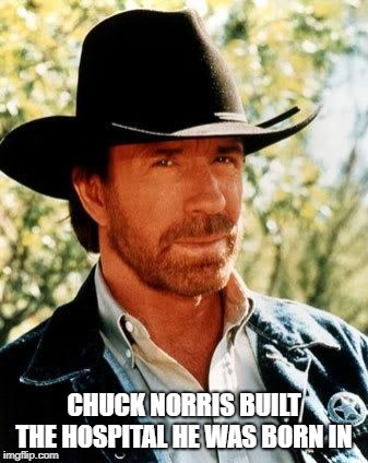 Chuck Norris | CHUCK NORRIS BUILT THE HOSPITAL HE WAS BORN IN | image tagged in memes,chuck norris | made w/ Imgflip meme maker