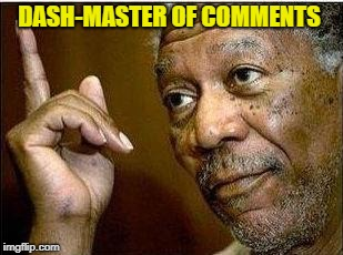 He's Right | DASH-MASTER OF COMMENTS | image tagged in he's right | made w/ Imgflip meme maker