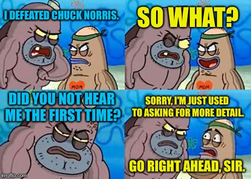 How Tough Are You | I DEFEATED CHUCK NORRIS. SO WHAT? DID YOU NOT HEAR ME THE FIRST TIME? SORRY, I'M JUST USED TO ASKING FOR MORE DETAIL. GO RIGHT AHEAD, SIR. | image tagged in memes,how tough are you | made w/ Imgflip meme maker