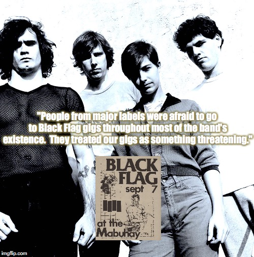 "Black Flag | ""People from major labels were afraid to go to Black Flag gigs throughout most of the band's existence.  They treated our gigs as something  