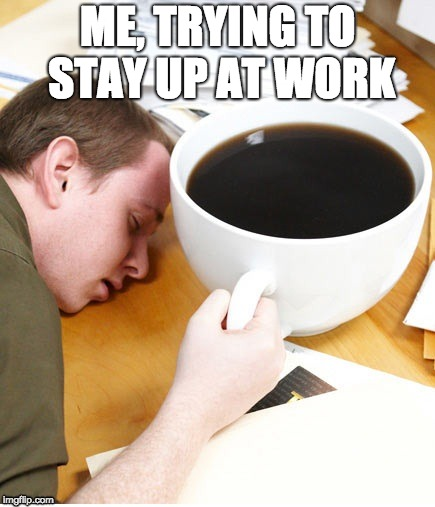 coffee morning sleeping desk | ME, TRYING TO STAY UP AT WORK | image tagged in coffee,night-shift,work | made w/ Imgflip meme maker