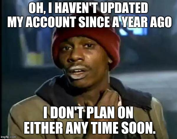 Y'all Got Any More Of That Meme | OH, I HAVEN'T UPDATED MY ACCOUNT SINCE A YEAR AGO I DON'T PLAN ON EITHER ANY TIME SOON. | image tagged in memes,y'all got any more of that | made w/ Imgflip meme maker