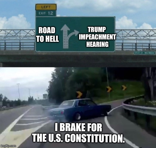 Left Exit 12 Off Ramp | ROAD TO HELL TRUMP IMPEACHMENT HEARING I BRAKE FOR THE U.S. CONSTITUTION. | image tagged in memes,left exit 12 off ramp | made w/ Imgflip meme maker
