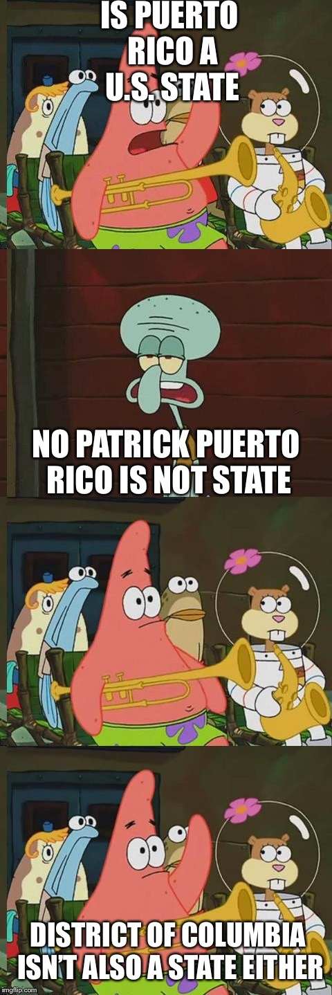 Is Mayonaise an instrument | IS PUERTO RICO A U.S. STATE NO PATRICK PUERTO RICO IS NOT STATE DISTRICT OF COLUMBIA ISN'T ALSO A STATE EITHER | image tagged in is mayonaise an instrument,puerto rico,us state,51st state,washington dc | made w/ Imgflip meme maker