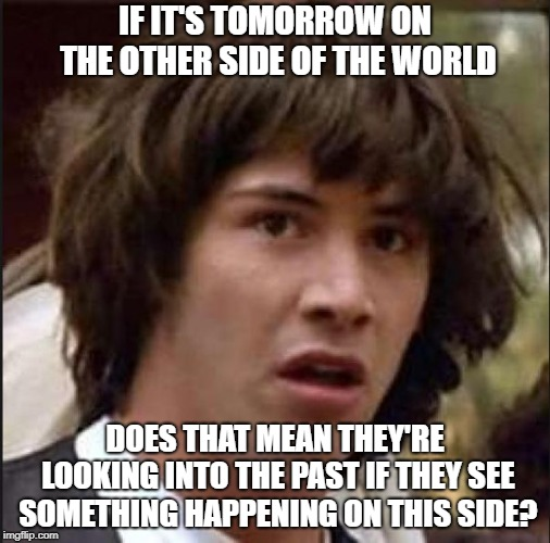 Gravitational time dilation? | IF IT'S TOMORROW ON THE OTHER SIDE OF THE WORLD DOES THAT MEAN THEY'RE LOOKING INTO THE PAST IF THEY SEE SOMETHING HAPPENING ON THIS SIDE? | image tagged in time travel,conspiracy keanu | made w/ Imgflip meme maker