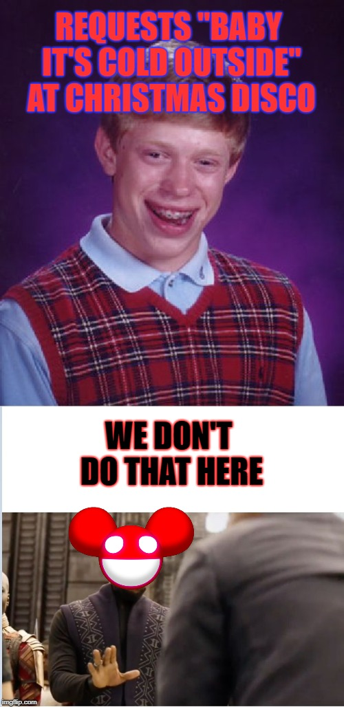 "Not a creature was stirring, not even a Deadmau5 | REQUESTS ""BABY IT'S COLD OUTSIDE"" AT CHRISTMAS DISCO WE DON'T DO THAT HERE 