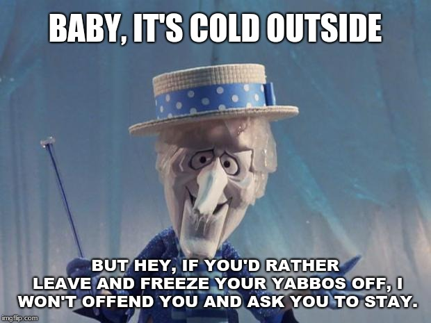 Illogical inference: When someone comes to the wrong conclusion, gets offended and institutes it on others. | BABY, IT'S COLD OUTSIDE BUT HEY, IF YOU'D RATHER LEAVE AND FREEZE YOUR YABBOS OFF, I WON'T OFFEND YOU AND ASK YOU TO STAY. | image tagged in snow miser,memes,christmas songs,political correctness,snowflakes,triggered | made w/ Imgflip meme maker