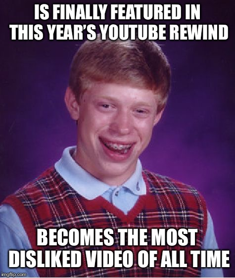 Bad Luck Brian |  IS FINALLY FEATURED IN THIS YEAR'S YOUTUBE REWIND; BECOMES THE MOST DISLIKED VIDEO OF ALL TIME | image tagged in memes,bad luck brian,youtube rewind,youtube,dislike,downvote | made w/ Imgflip meme maker