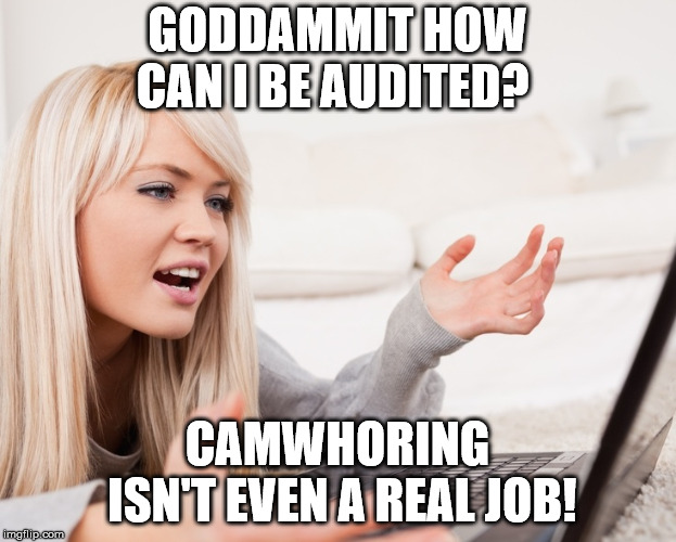 frustrated hot computer girl | GODDAMMIT HOW CAN I BE AUDITED? CAMWHORING ISN'T EVEN A REAL JOB! | image tagged in frustrated hot computer girl | made w/ Imgflip meme maker