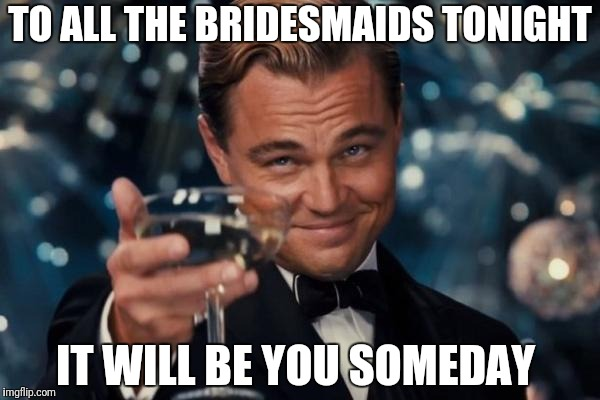 Leonardo Dicaprio Cheers | TO ALL THE BRIDESMAIDS TONIGHT IT WILL BE YOU SOMEDAY | image tagged in memes,leonardo dicaprio cheers | made w/ Imgflip meme maker