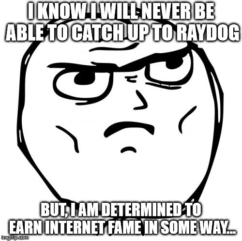 Determined Guy Rage Face Meme |  I KNOW I WILL NEVER BE ABLE TO CATCH UP TO RAYDOG; BUT, I AM DETERMINED TO EARN INTERNET FAME IN SOME WAY... | image tagged in memes,determined guy rage face | made w/ Imgflip meme maker