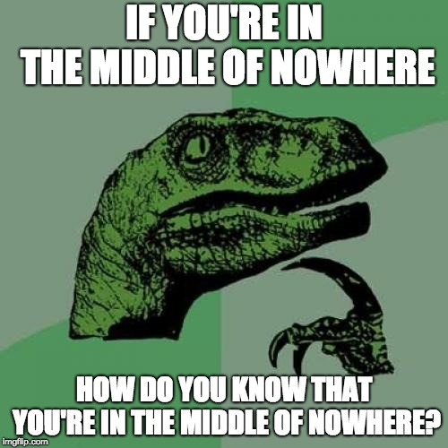 Nowhere is still somewhere | IF YOU'RE IN THE MIDDLE OF NOWHERE HOW DO YOU KNOW THAT YOU'RE IN THE MIDDLE OF NOWHERE? | image tagged in memes,philosoraptor,nowhere,somewhere,hmmmmm | made w/ Imgflip meme maker