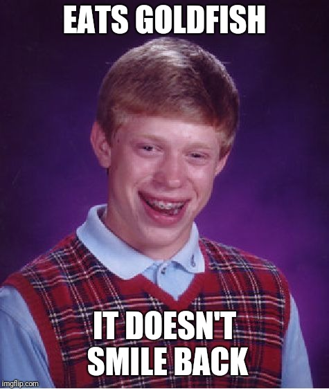 Bad Luck Brian | EATS GOLDFISH IT DOESN'T SMILE BACK | image tagged in memes,bad luck brian,goldfish | made w/ Imgflip meme maker