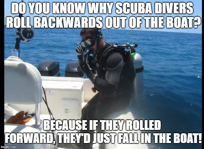 DO YOU KNOW WHY SCUBA DIVERS ROLL BACKWARDS OUT OF THE BOAT? BECAUSE IF THEY ROLLED FORWARD, THEY'D JUST FALL IN THE BOAT! | image tagged in scuba diver | made w/ Imgflip meme maker