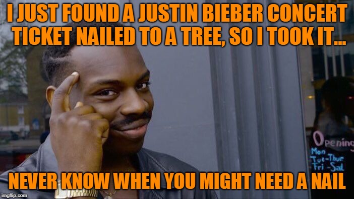 Sorry, Biebs! | image tagged in justin bieber,concert ticket,nail | made w/ Imgflip meme maker