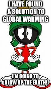 Marvin the Martian | I HAVE FOUND A SOLUTION TO GLOBAL WARMING I'M GOING TO BLOW UP THE EARTH! | image tagged in marvin the martian | made w/ Imgflip meme maker