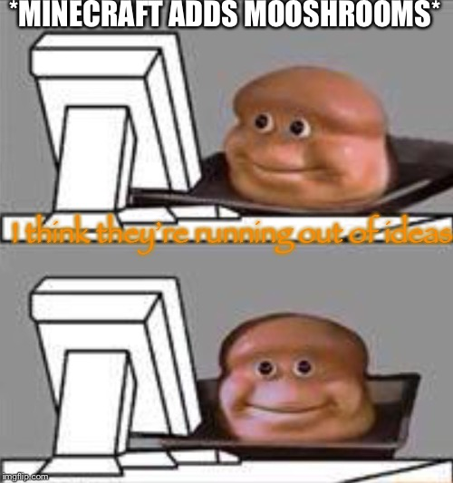 Mooshrooms | *MINECRAFT ADDS MOOSHROOMS* I think they're running out of ideas | image tagged in bread computer,memes,funny,minecraft | made w/ Imgflip meme maker
