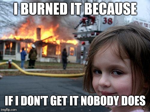 Disaster Girl Meme | I BURNED IT BECAUSE IF I DON'T GET IT NOBODY DOES | image tagged in memes,disaster girl | made w/ Imgflip meme maker