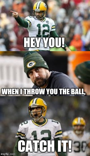 Green Bay Wide Receivers Wake-Up Call | HEY YOU! WHEN I THROW YOU THE BALL, CATCH IT! | image tagged in aaron rodgers,nfl football,hey you,catch,green bay packers | made w/ Imgflip meme maker