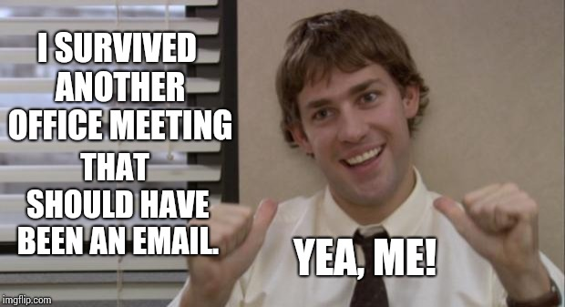 Silver Lining | I SURVIVED ANOTHER OFFICE MEETING THAT SHOULD HAVE BEEN AN EMAIL. YEA, ME! | image tagged in the office jim this guy,work,office monkeys,coworkers,memes,meme | made w/ Imgflip meme maker