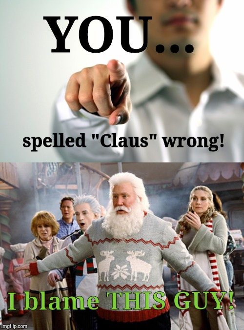 "YOU... I blame THIS GUY! spelled ""Claus"" wrong! 
