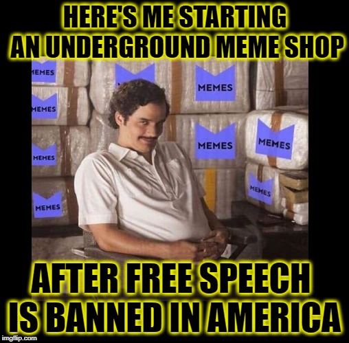 HERE'S ME STARTING AN UNDERGROUND MEME SHOP AFTER FREE SPEECH IS BANNED IN AMERICA | image tagged in banned,first amendment,freedom of speech,communism,democratic socialism | made w/ Imgflip meme maker