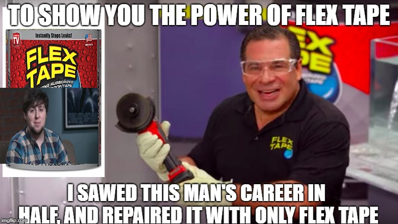 TO SHOW YOU THE POWER OF FLEX TAPE I SAWED THIS MAN'S CAREER IN HALF, AND REPAIRED IT WITH ONLY FLEX TAPE | image tagged in fun,phil swift that's a lotta damage flex tape/seal | made w/ Imgflip meme maker