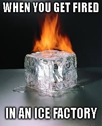 Burning Cold(I got this idea from schoolmates) |  WHEN YOU GET FIRED; IN AN ICE FACTORY | image tagged in ice,fired,factory,sid,ryan,stupid dom | made w/ Imgflip meme maker