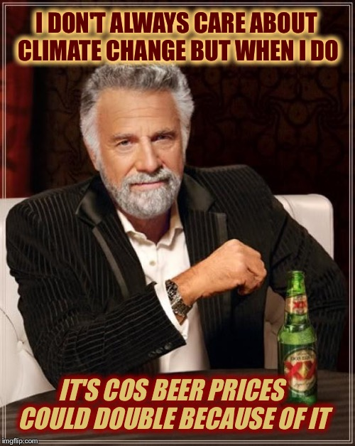 The Most Interesting Man In The World Meme | I DON'T ALWAYS CARE ABOUT CLIMATE CHANGE BUT WHEN I DO IT'S COS BEER PRICES COULD DOUBLE BECAUSE OF IT | image tagged in memes,the most interesting man in the world | made w/ Imgflip meme maker