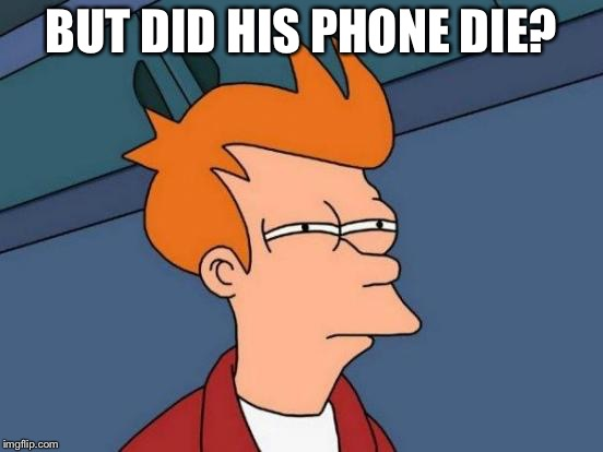 Futurama Fry Meme | BUT DID HIS PHONE DIE? | image tagged in memes,futurama fry | made w/ Imgflip meme maker