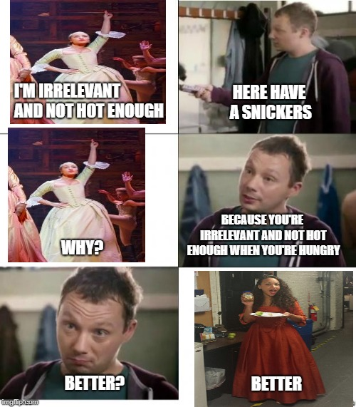 Snickers | I'M IRRELEVANT AND NOT HOT ENOUGH BETTER? HERE HAVE A SNICKERS WHY? BECAUSE YOU'RE IRRELEVANT AND NOT HOT ENOUGH WHEN YOU'RE HUNGRY BETTER | image tagged in snickers,hamilton | made w/ Imgflip meme maker