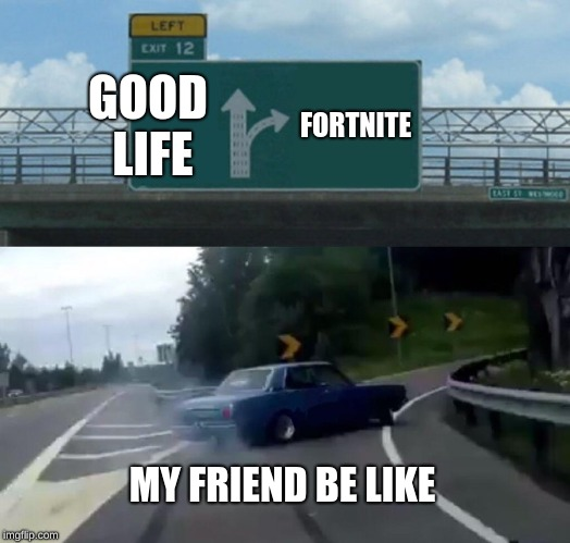 Left Exit 12 Off Ramp Meme | GOOD LIFE FORTNITE MY FRIEND BE LIKE | image tagged in memes,left exit 12 off ramp | made w/ Imgflip meme maker