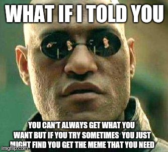 Just try and you'll find it | WHAT IF I TOLD YOU YOU CAN'T ALWAYS GET WHAT YOU WANT BUT IF YOU TRY SOMETIMES  YOU JUST MIGHT FIND YOU GET THE MEME THAT YOU NEED | image tagged in what if i told you,meme,matrix morpheus,the rolling stones | made w/ Imgflip meme maker