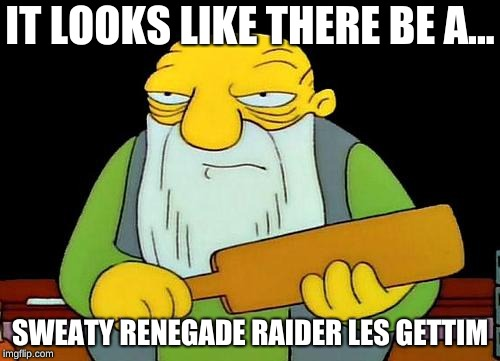That's a paddlin' | IT LOOKS LIKE THERE BE A... SWEATY RENEGADE RAIDER LES GETTIM | image tagged in memes,that's a paddlin' | made w/ Imgflip meme maker
