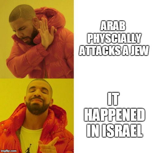 Leftists' Reaction(s) to Antisemitic Violence | ARAB PHYSCIALLY ATTACKS A JEW IT HAPPENED IN ISRAEL | image tagged in drake blank,antisemitism,israel,jews,palestine,leftists | made w/ Imgflip meme maker