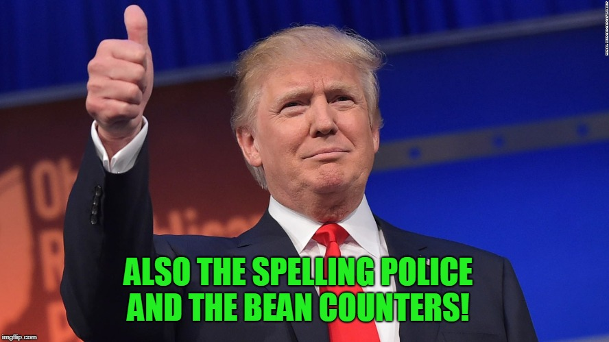 Donald Trump Is Proud | ALSO THE SPELLING POLICE AND THE BEAN COUNTERS! | image tagged in donald trump is proud | made w/ Imgflip meme maker