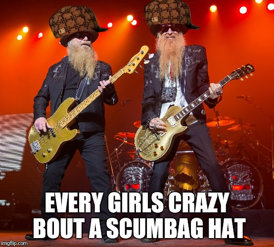 zz top | EVERY GIRLS CRAZY BOUT A SCUMBAG HAT | image tagged in zz top,scumbag | made w/ Imgflip meme maker
