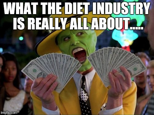 Money Money | WHAT THE DIET INDUSTRY IS REALLY ALL ABOUT..... | image tagged in memes,money money | made w/ Imgflip meme maker