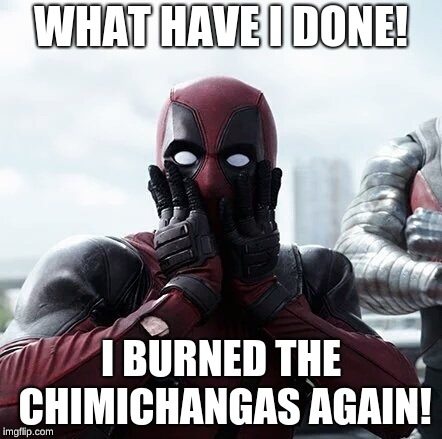 Deadpool Surprised | WHAT HAVE I DONE! I BURNED THE CHIMICHANGAS AGAIN! | image tagged in memes,deadpool surprised | made w/ Imgflip meme maker