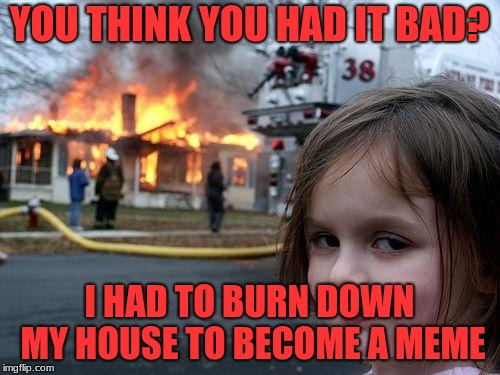 Disaster Girl Meme | YOU THINK YOU HAD IT BAD? I HAD TO BURN DOWN MY HOUSE TO BECOME A MEME | image tagged in memes,disaster girl | made w/ Imgflip meme maker