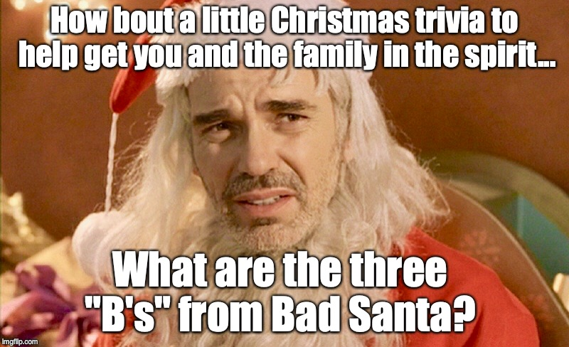"The Thee B's | How bout a little Christmas trivia to help get you and the family in the spirit... What are the three ""B's"" from Bad Santa? 
