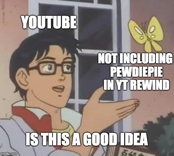 Is This A Pigeon | YOUTUBE NOT INCLUDING PEWDIEPIE IN YT REWIND IS THIS A GOOD IDEA | image tagged in memes,is this a pigeon | made w/ Imgflip meme maker